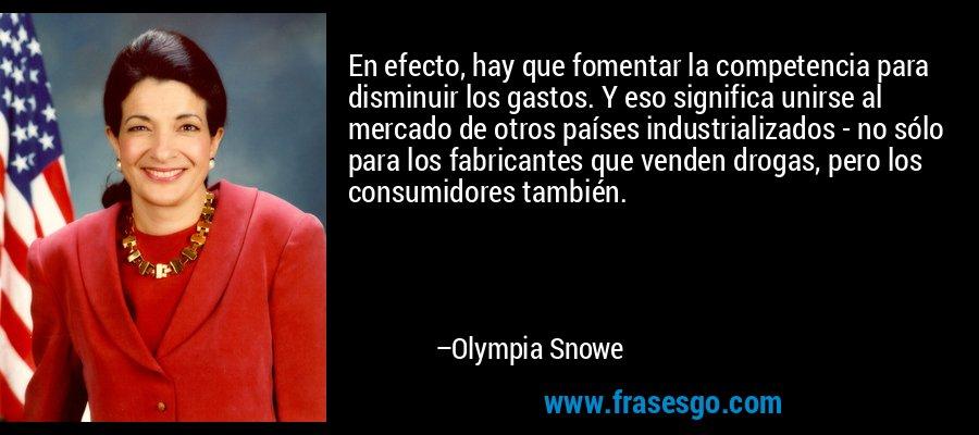 En efecto, hay que fomentar la competencia para disminuir los gastos. Y eso significa unirse al mercado de otros países industrializados - no sólo para los fabricantes que venden drogas, pero los consumidores también. – Olympia Snowe