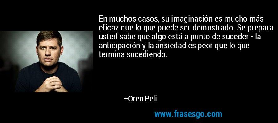 En muchos casos, su imaginación es mucho más eficaz que lo que puede ser demostrado. Se prepara usted sabe que algo está a punto de suceder - la anticipación y la ansiedad es peor que lo que termina sucediendo. – Oren Peli