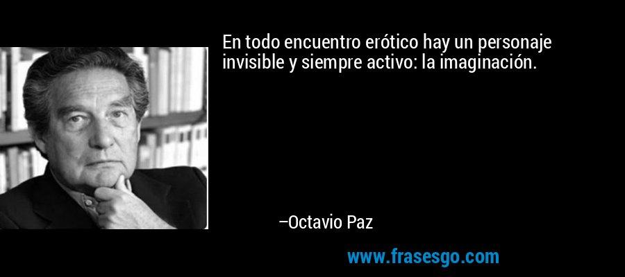 En todo encuentro erótico hay un personaje invisible y siempre activo: la imaginación. – Octavio Paz
