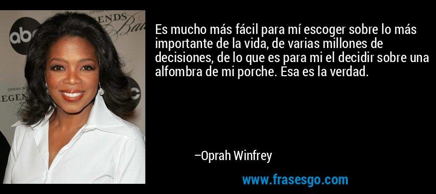 Es mucho más fácil para mí escoger sobre lo más importante de la vida, de varias millones de decisiones, de lo que es para mi el decidir sobre una alfombra de mi porche. Esa es la verdad. – Oprah Winfrey