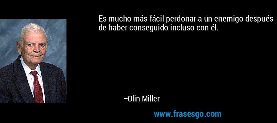 Es mucho más fácil perdonar a un enemigo después de haber conseguido incluso con él. – Olin Miller