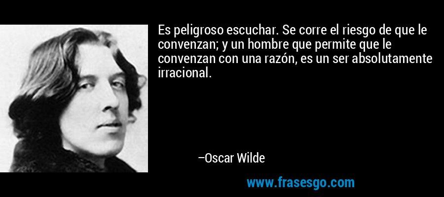 Es peligroso escuchar. Se corre el riesgo de que le convenzan; y un hombre que permite que le convenzan con una razón, es un ser absolutamente irracional. – Oscar Wilde