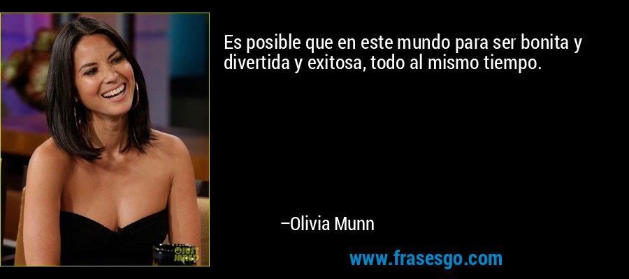 Es posible que en este mundo para ser bonita y divertida y exitosa, todo al mismo tiempo. – Olivia Munn