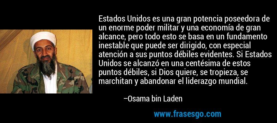 Estados Unidos es una gran potencia poseedora de un enorme poder militar y una economía de gran alcance, pero todo esto se basa en un fundamento inestable que puede ser dirigido, con especial atención a sus puntos débiles evidentes. Si Estados Unidos se alcanzó en una centésima de estos puntos débiles, si Dios quiere, se tropieza, se marchitan y abandonar el liderazgo mundial. – Osama bin Laden