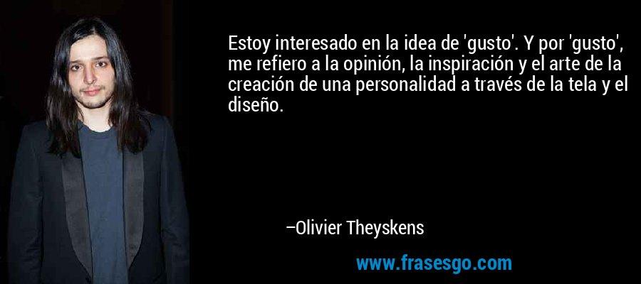 Estoy interesado en la idea de 'gusto'. Y por 'gusto', me refiero a la opinión, la inspiración y el arte de la creación de una personalidad a través de la tela y el diseño. – Olivier Theyskens