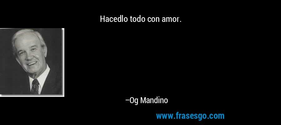 Hacedlo todo con amor. – Og Mandino