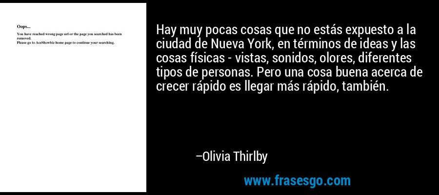 Hay muy pocas cosas que no estás expuesto a la ciudad de Nueva York, en términos de ideas y las cosas físicas - vistas, sonidos, olores, diferentes tipos de personas. Pero una cosa buena acerca de crecer rápido es llegar más rápido, también. – Olivia Thirlby