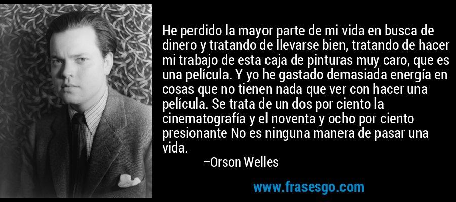 He perdido la mayor parte de mi vida en busca de dinero y tratando de llevarse bien, tratando de hacer mi trabajo de esta caja de pinturas muy caro, que es una película. Y yo he gastado demasiada energía en cosas que no tienen nada que ver con hacer una película. Se trata de un dos por ciento la cinematografía y el noventa y ocho por ciento presionante No es ninguna manera de pasar una vida. – Orson Welles