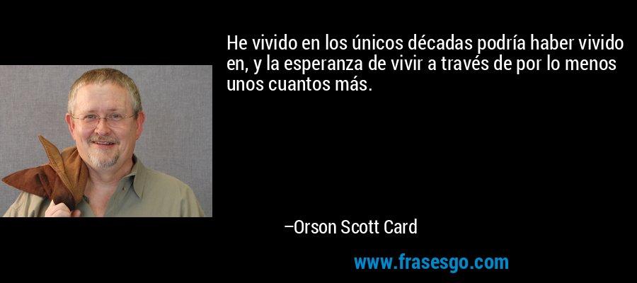 He vivido en los únicos décadas podría haber vivido en, y la esperanza de vivir a través de por lo menos unos cuantos más. – Orson Scott Card