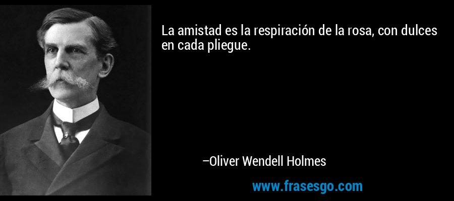 La amistad es la respiración de la rosa, con dulces en cada pliegue. – Oliver Wendell Holmes