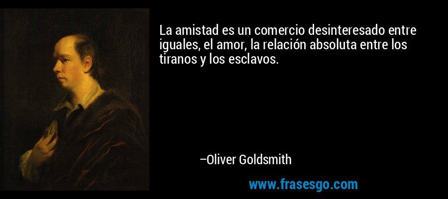 La amistad es un comercio desinteresado entre iguales, el amor, la relación absoluta entre los tiranos y los esclavos. – Oliver Goldsmith