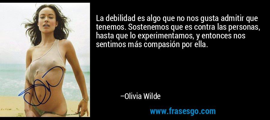 La debilidad es algo que no nos gusta admitir que tenemos. Sostenemos que es contra las personas, hasta que lo experimentamos, y entonces nos sentimos más compasión por ella. – Olivia Wilde