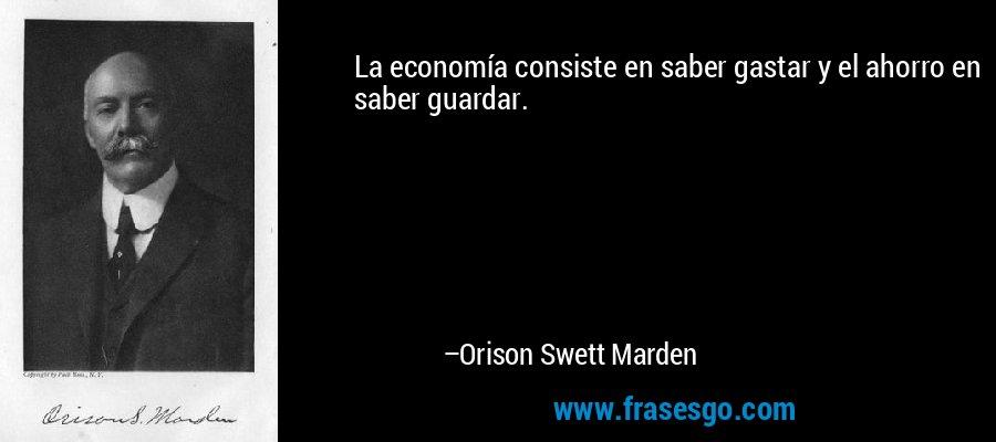 La economía consiste en saber gastar y el ahorro en saber guardar. – Orison Swett Marden