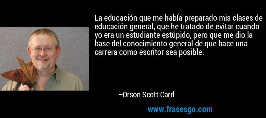 La educación que me había preparado mis clases de educación general, que he tratado de evitar cuando yo era un estudiante estúpido, pero que me dio la base del conocimiento general de que hace una carrera como escritor sea posible. – Orson Scott Card