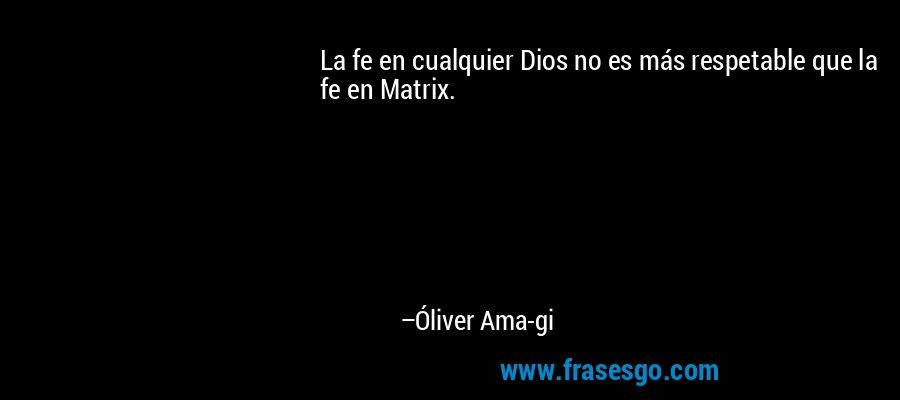 La fe en cualquier Dios no es más respetable que la fe en Matrix. – Óliver Ama-gi