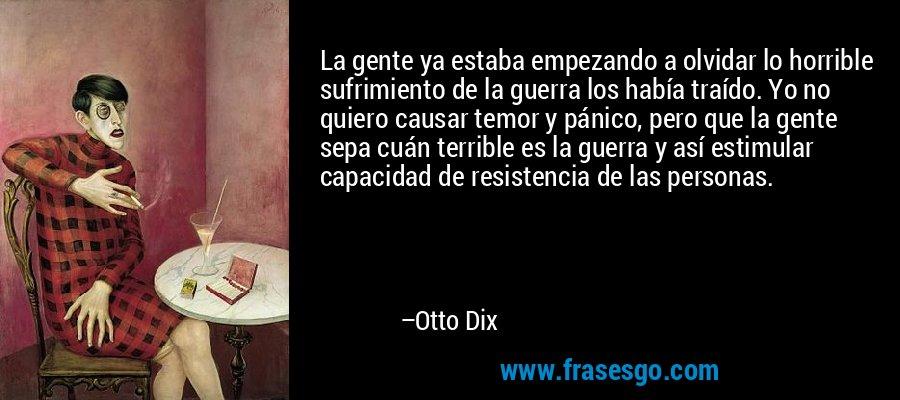 La gente ya estaba empezando a olvidar lo horrible sufrimiento de la guerra los había traído. Yo no quiero causar temor y pánico, pero que la gente sepa cuán terrible es la guerra y así estimular capacidad de resistencia de las personas. – Otto Dix