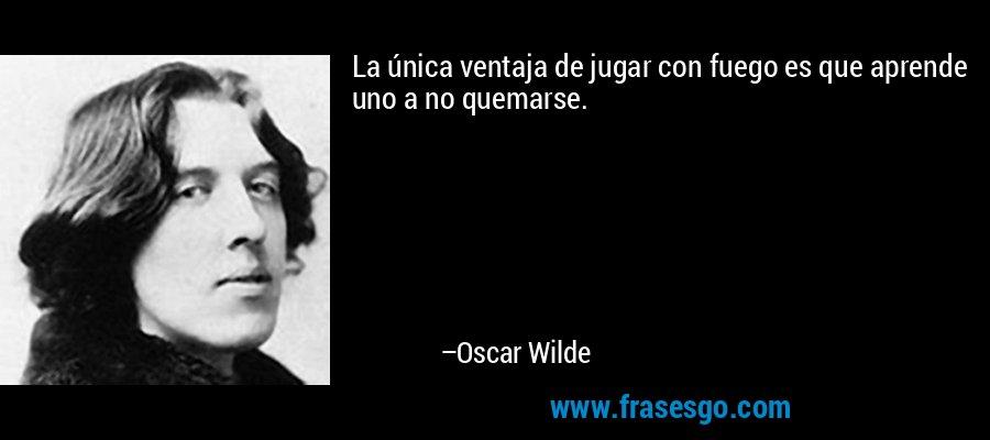 La única ventaja de jugar con fuego es que aprende uno a no quemarse. – Oscar Wilde