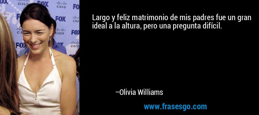 Largo y feliz matrimonio de mis padres fue un gran ideal a la altura, pero una pregunta difícil. – Olivia Williams