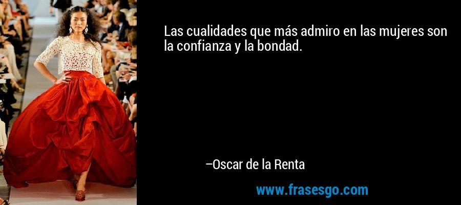 Las cualidades que más admiro en las mujeres son la confianza y la bondad. – Oscar de la Renta
