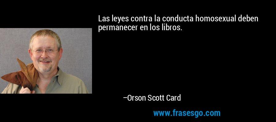 Las leyes contra la conducta homosexual deben permanecer en los libros. – Orson Scott Card