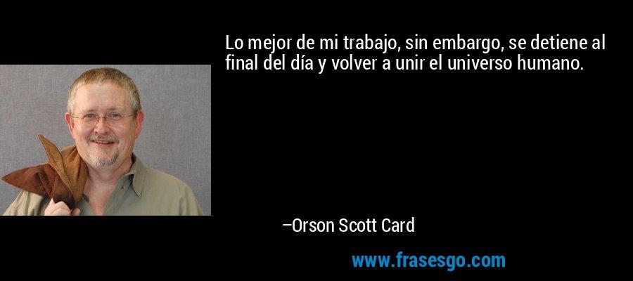 Lo mejor de mi trabajo, sin embargo, se detiene al final del día y volver a unir el universo humano. – Orson Scott Card