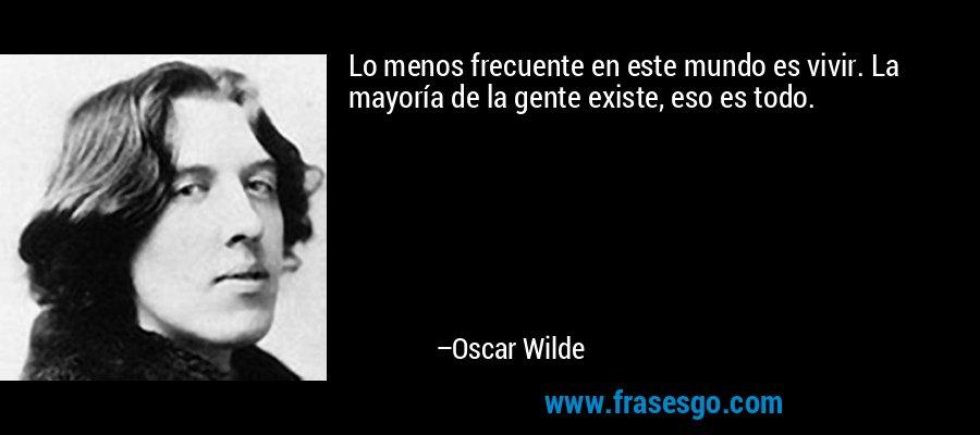 Lo menos frecuente en este mundo es vivir. La mayoría de la gente existe, eso es todo. – Oscar Wilde