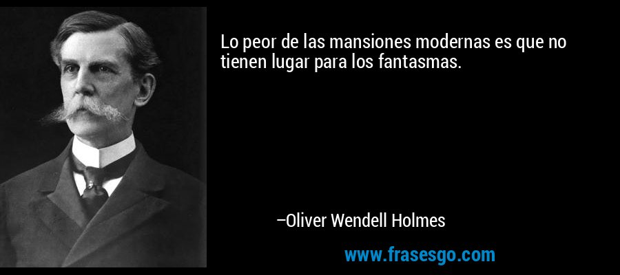 Lo peor de las mansiones modernas es que no tienen lugar para los fantasmas. – Oliver Wendell Holmes