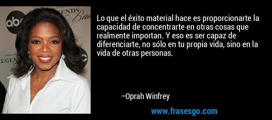 Lo que el éxito material hace es proporcionarte la capacidad de concentrarte en otras cosas que realmente importan. Y eso es ser capaz de diferenciarte, no sólo en tu propia vida, sino en la vida de otras personas. – Oprah Winfrey