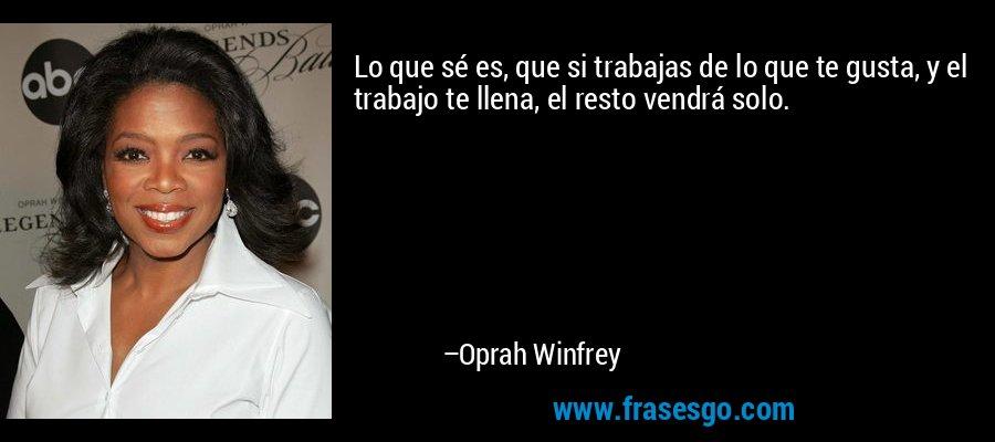 Lo que sé es, que si trabajas de lo que te gusta, y el trabajo te llena, el resto vendrá solo. – Oprah Winfrey