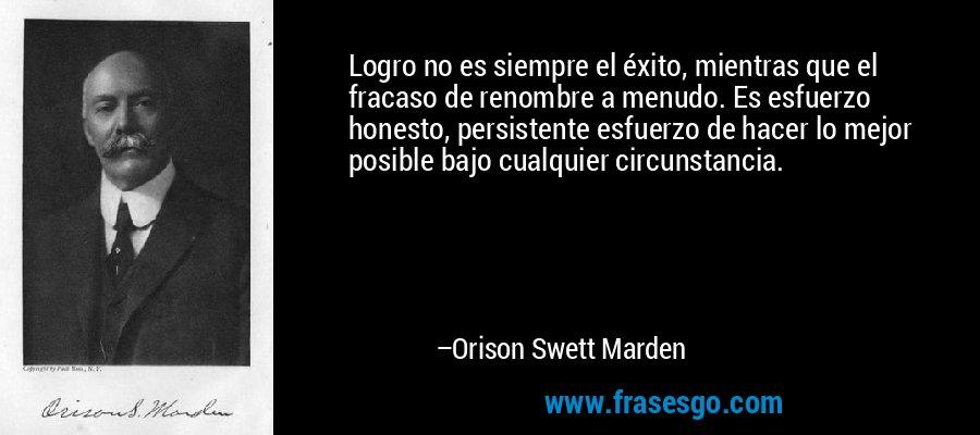 Logro no es siempre el éxito, mientras que el fracaso de renombre a menudo. Es esfuerzo honesto, persistente esfuerzo de hacer lo mejor posible bajo cualquier circunstancia. – Orison Swett Marden