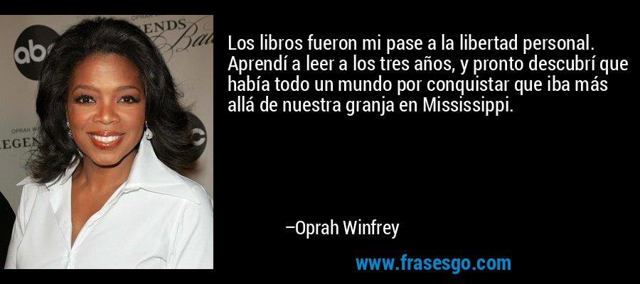Los libros fueron mi pase a la libertad personal. Aprendí a leer a los tres años, y pronto descubrí que había todo un mundo por conquistar que iba más allá de nuestra granja en Mississippi. – Oprah Winfrey