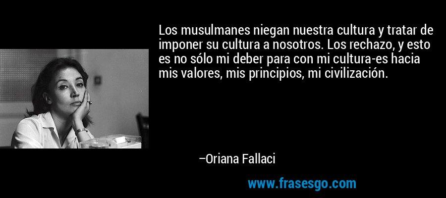 Los musulmanes niegan nuestra cultura y tratar de imponer su cultura a nosotros. Los rechazo, y esto es no sólo mi deber para con mi cultura-es hacia mis valores, mis principios, mi civilización. – Oriana Fallaci
