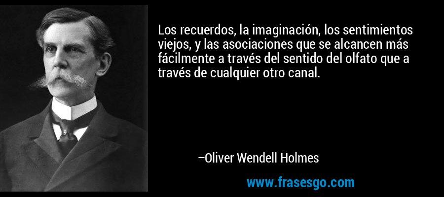Los recuerdos, la imaginación, los sentimientos viejos, y las asociaciones que se alcancen más fácilmente a través del sentido del olfato que a través de cualquier otro canal. – Oliver Wendell Holmes