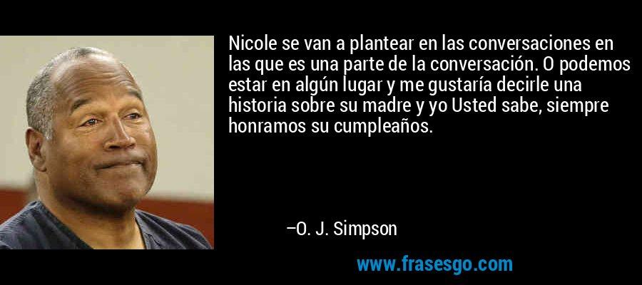 Nicole se van a plantear en las conversaciones en las que es una parte de la conversación. O podemos estar en algún lugar y me gustaría decirle una historia sobre su madre y yo Usted sabe, siempre honramos su cumpleaños. – O. J. Simpson