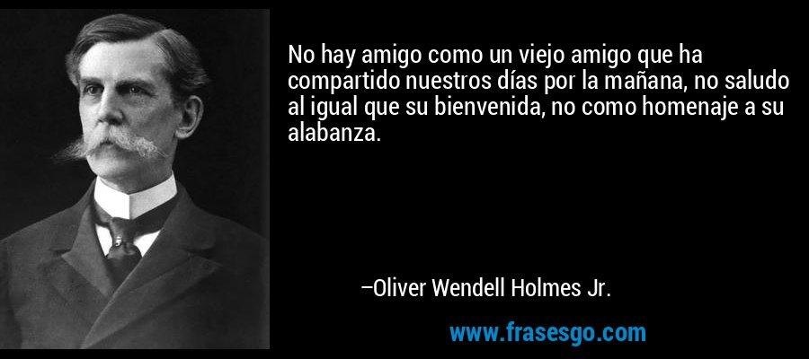 No hay amigo como un viejo amigo que ha compartido nuestros días por la mañana, no saludo al igual que su bienvenida, no como homenaje a su alabanza. – Oliver Wendell Holmes Jr.