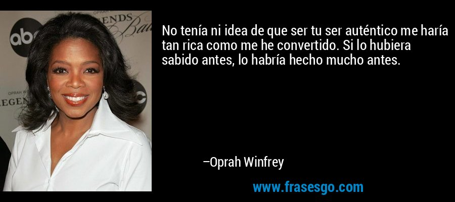 No tenía ni idea de que ser tu ser auténtico me haría tan rica como me he convertido. Si lo hubiera sabido antes, lo habría hecho mucho antes. – Oprah Winfrey