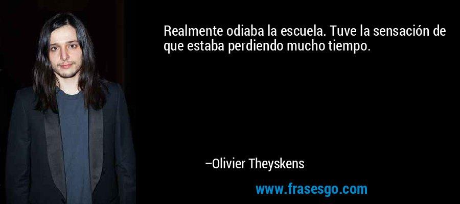Realmente odiaba la escuela. Tuve la sensación de que estaba perdiendo mucho tiempo. – Olivier Theyskens