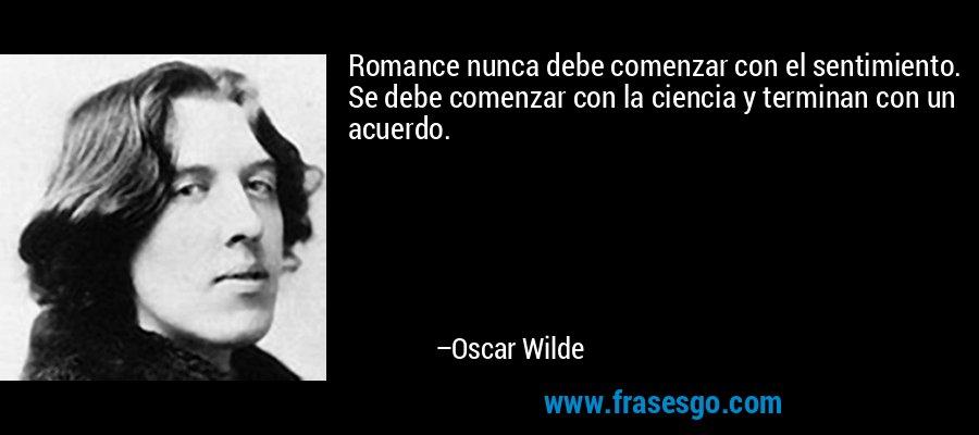 Romance nunca debe comenzar con el sentimiento. Se debe comenzar con la ciencia y terminan con un acuerdo. – Oscar Wilde