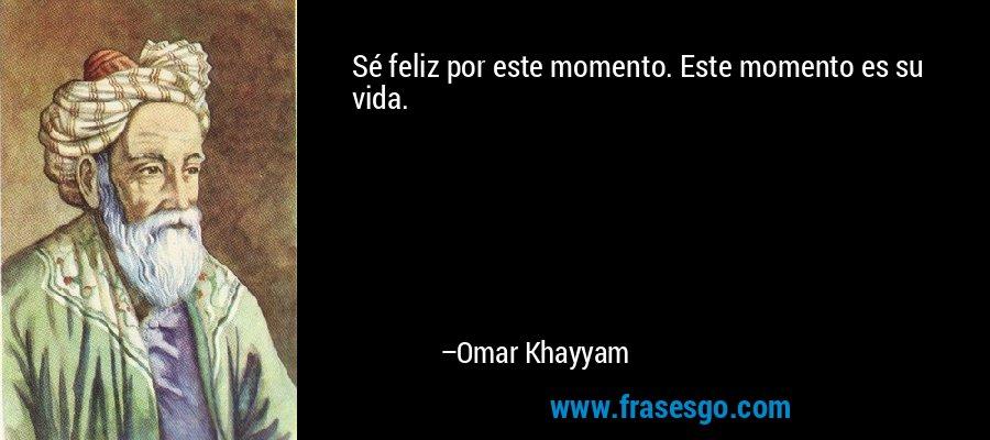 Sé feliz por este momento. Este momento es su vida. – Omar Khayyam