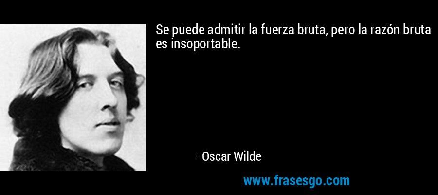 Se puede admitir la fuerza bruta, pero la razón bruta es insoportable. – Oscar Wilde
