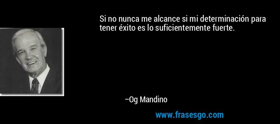 Si no nunca me alcance si mi determinación para tener éxito es lo suficientemente fuerte. – Og Mandino