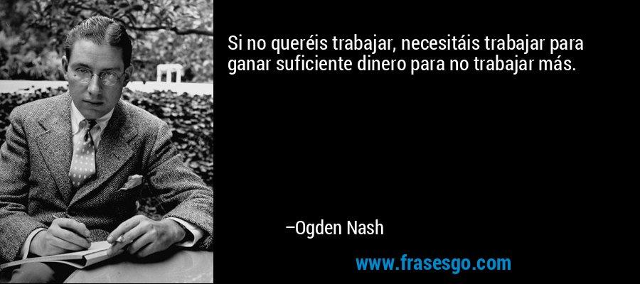 Si no queréis trabajar, necesitáis trabajar para ganar suficiente dinero para no trabajar más. – Ogden Nash