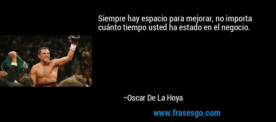 Siempre hay espacio para mejorar, no importa cuánto tiempo usted ha estado en el negocio. – Oscar De La Hoya