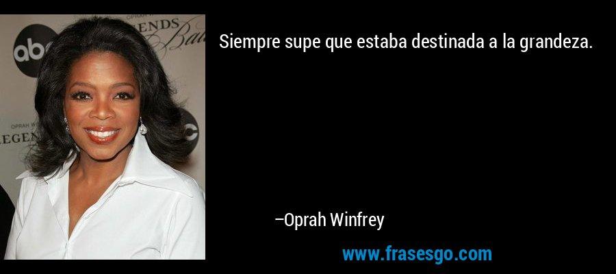 Siempre supe que estaba destinada a la grandeza. – Oprah Winfrey