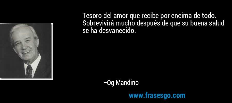 Tesoro del amor que recibe por encima de todo. Sobrevivirá mucho después de que su buena salud se ha desvanecido. – Og Mandino
