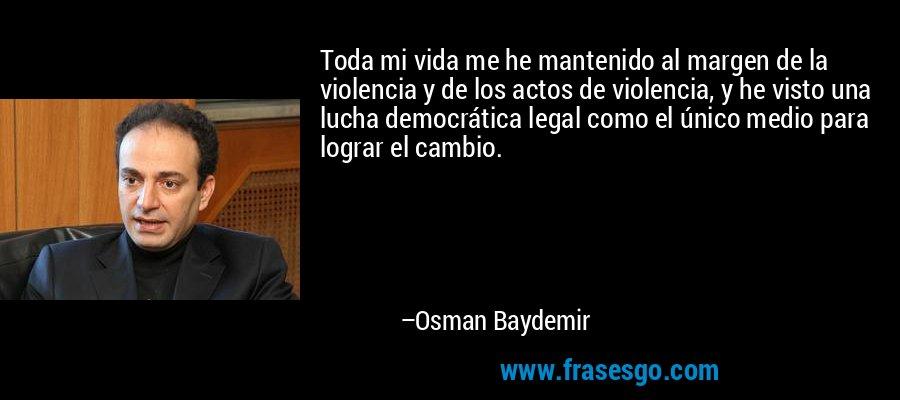 Toda mi vida me he mantenido al margen de la violencia y de los actos de violencia, y he visto una lucha democrática legal como el único medio para lograr el cambio. – Osman Baydemir