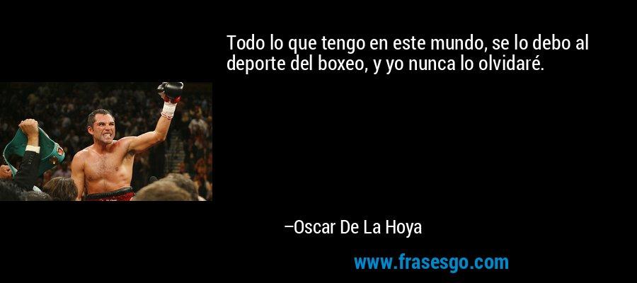 Todo lo que tengo en este mundo, se lo debo al deporte del boxeo, y yo nunca lo olvidaré. – Oscar De La Hoya