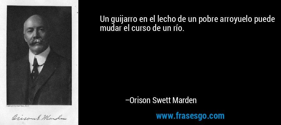 Un guijarro en el lecho de un pobre arroyuelo puede mudar el curso de un río. – Orison Swett Marden