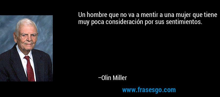 Un hombre que no va a mentir a una mujer que tiene muy poca consideración por sus sentimientos. – Olin Miller