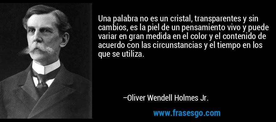 Una palabra no es un cristal, transparentes y sin cambios, es la piel de un pensamiento vivo y puede variar en gran medida en el color y el contenido de acuerdo con las circunstancias y el tiempo en los que se utiliza. – Oliver Wendell Holmes Jr.